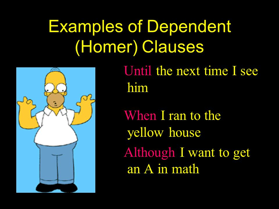 Examples of Dependent (Homer) Clauses Until the next time I see him When I ran to the yellow house Although I want to get an A in math