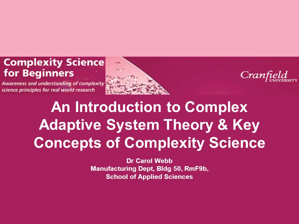 An Introduction to Complex Adaptive System Theory & Key Concepts of Complexity Science Dr Carol Webb Manufacturing Dept, Bldg 50, RmF9b, School of App