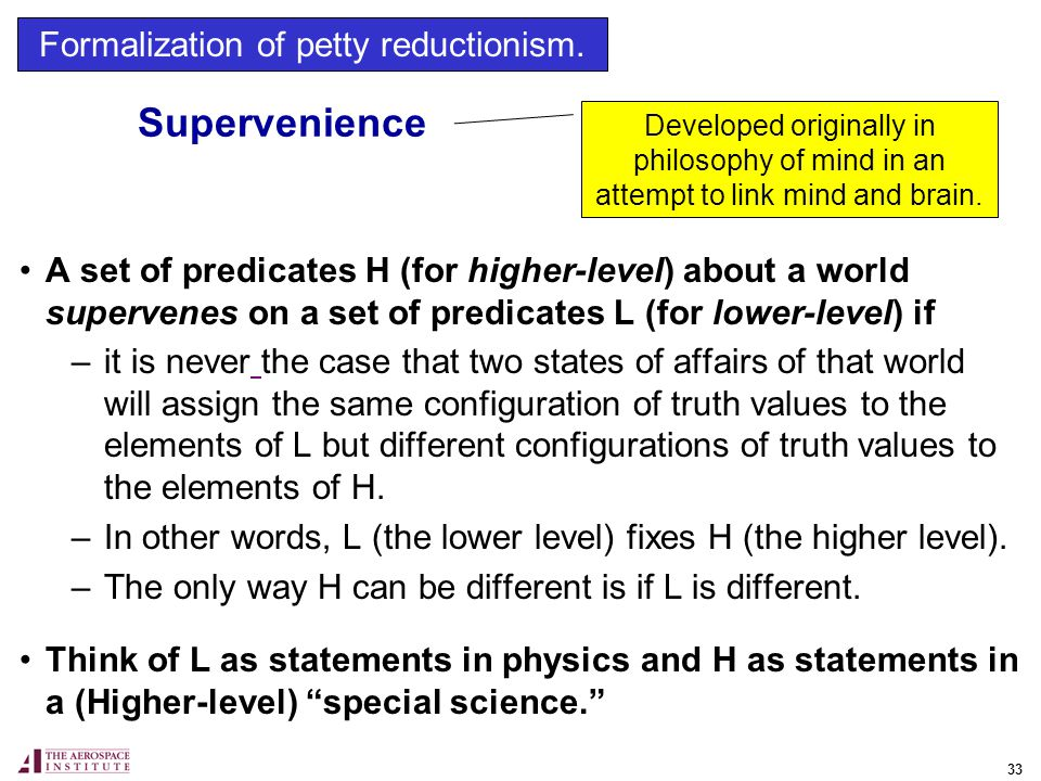 33 Supervenience A set of predicates H (for higher-level) about a world supervenes on a set of predicates L (for lower-level) if –it is never the case that two states of affairs of that world will assign the same configuration of truth values to the elements of L but different configurations of truth values to the elements of H.