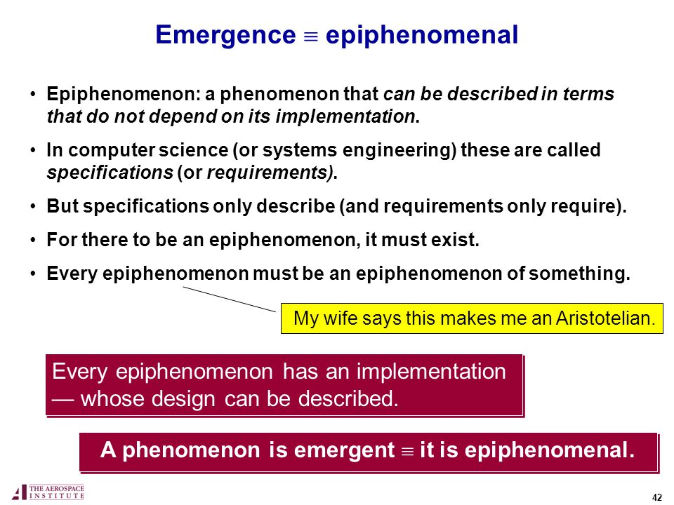42 Emergence epiphenomenal Epiphenomenon: a phenomenon that can be described in terms that do not depend on its implementation.
