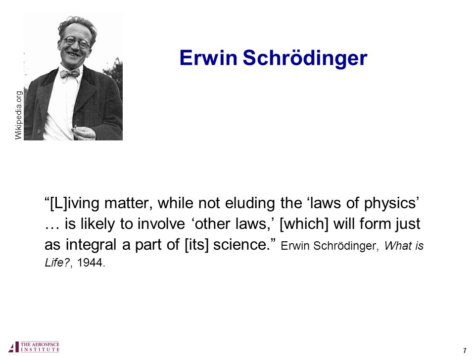 7 Erwin Schrödinger [L]iving matter, while not eluding the laws of physics … is likely to involve other laws, [which] will form just as integral a part of [its] science.
