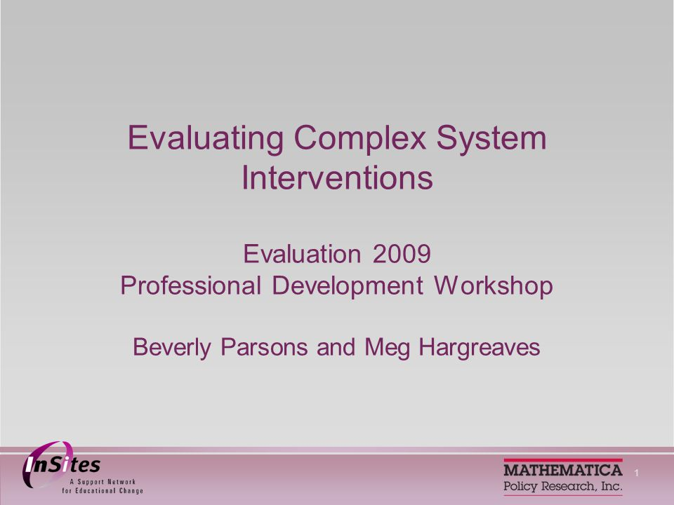 1 Evaluating Complex System Interventions Evaluation 2009 Professional Development Workshop Beverly Parsons and Meg Hargreaves