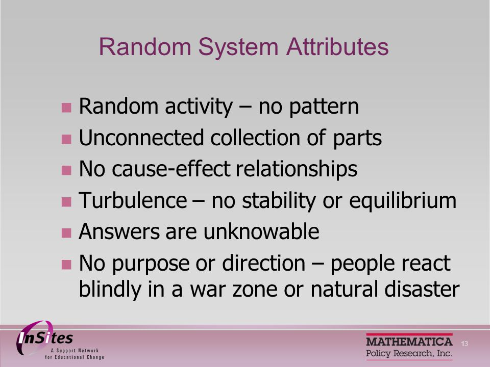 13 Random System Attributes Random activity – no pattern Unconnected collection of parts No cause-effect relationships Turbulence – no stability or equilibrium Answers are unknowable No purpose or direction – people react blindly in a war zone or natural disaster
