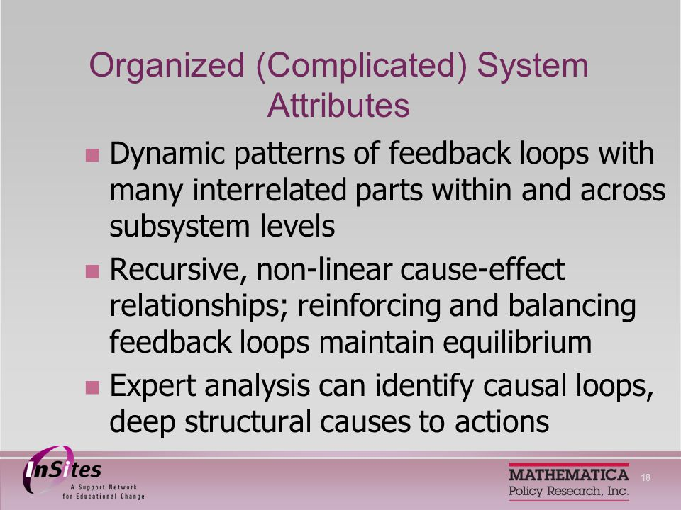 18 Organized (Complicated) System Attributes Dynamic patterns of feedback loops with many interrelated parts within and across subsystem levels Recursive, non-linear cause-effect relationships; reinforcing and balancing feedback loops maintain equilibrium Expert analysis can identify causal loops, deep structural causes to actions