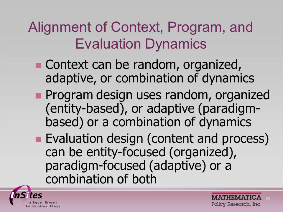 23 Alignment of Context, Program, and Evaluation Dynamics Context can be random, organized, adaptive, or combination of dynamics Program design uses random, organized (entity-based), or adaptive (paradigm- based) or a combination of dynamics Evaluation design (content and process) can be entity-focused (organized), paradigm-focused (adaptive) or a combination of both