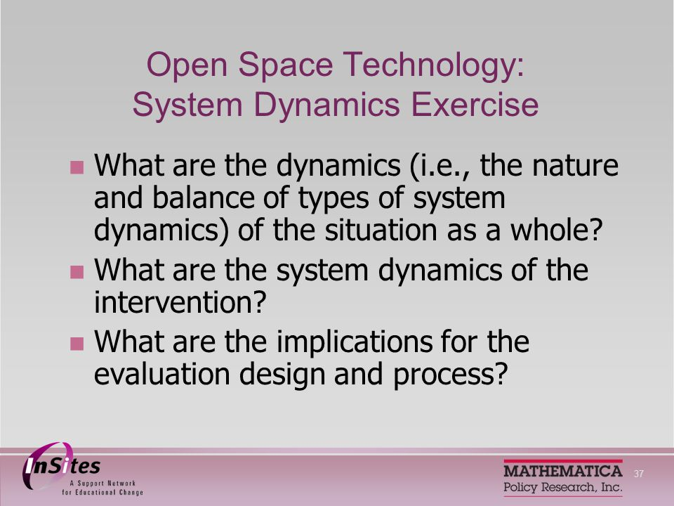 37 Open Space Technology: System Dynamics Exercise What are the dynamics (i.e., the nature and balance of types of system dynamics) of the situation as a whole.