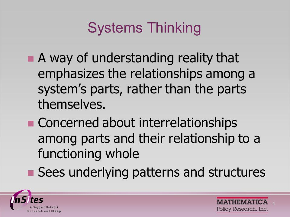 4 Systems Thinking A way of understanding reality that emphasizes the relationships among a systems parts, rather than the parts themselves.