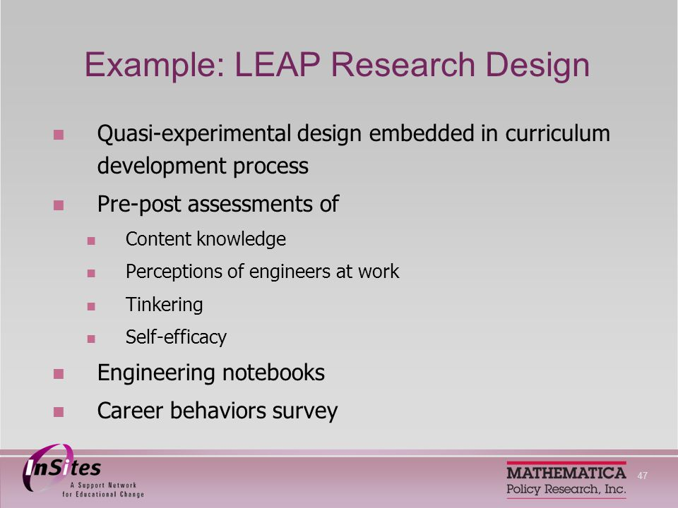 47 Example: LEAP Research Design Quasi-experimental design embedded in curriculum development process Pre-post assessments of Content knowledge Perceptions of engineers at work Tinkering Self-efficacy Engineering notebooks Career behaviors survey