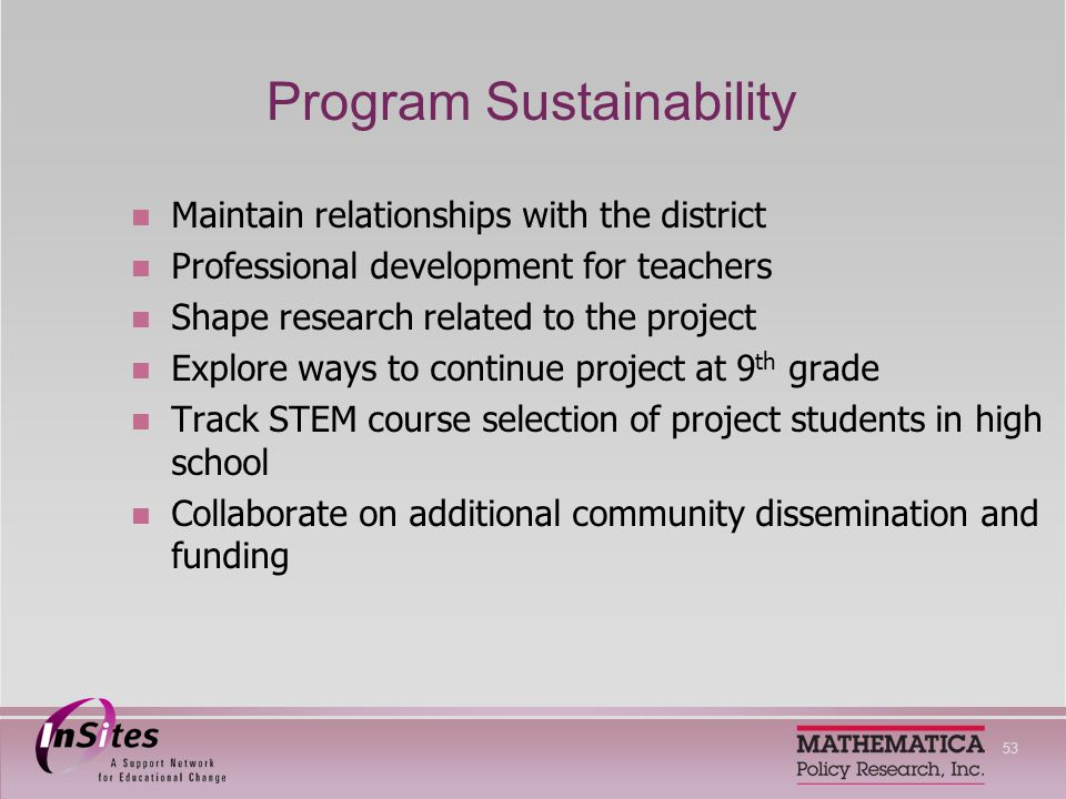 53 Program Sustainability Maintain relationships with the district Professional development for teachers Shape research related to the project Explore ways to continue project at 9 th grade Track STEM course selection of project students in high school Collaborate on additional community dissemination and funding