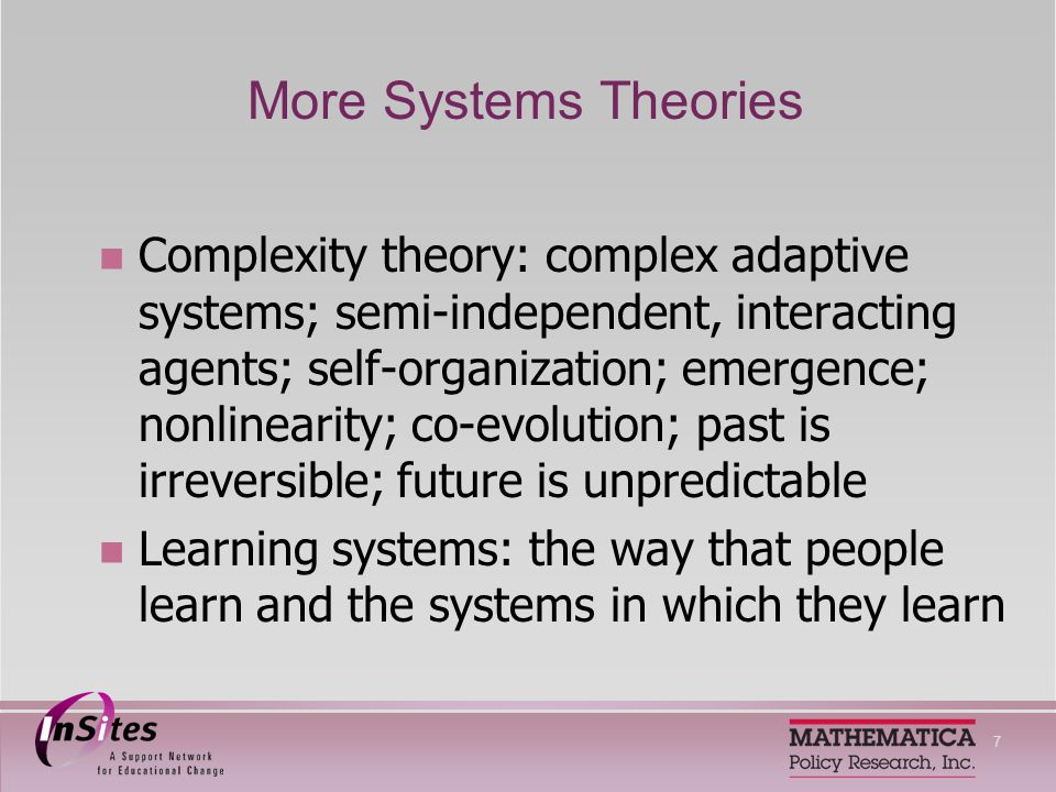 7 More Systems Theories Complexity theory: complex adaptive systems; semi-independent, interacting agents; self-organization; emergence; nonlinearity; co-evolution; past is irreversible; future is unpredictable Learning systems: the way that people learn and the systems in which they learn