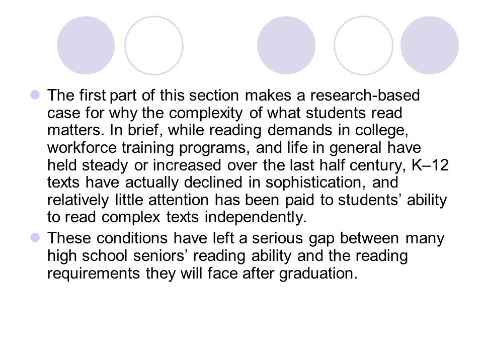 The first part of this section makes a research-based case for why the complexity of what students read matters. In brief, while reading demands in co