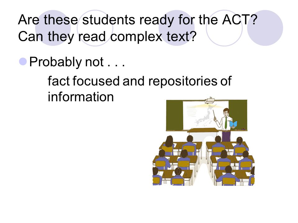 Are these students ready for the ACT? Can they read complex text? Probably not... fact focused and repositories of information