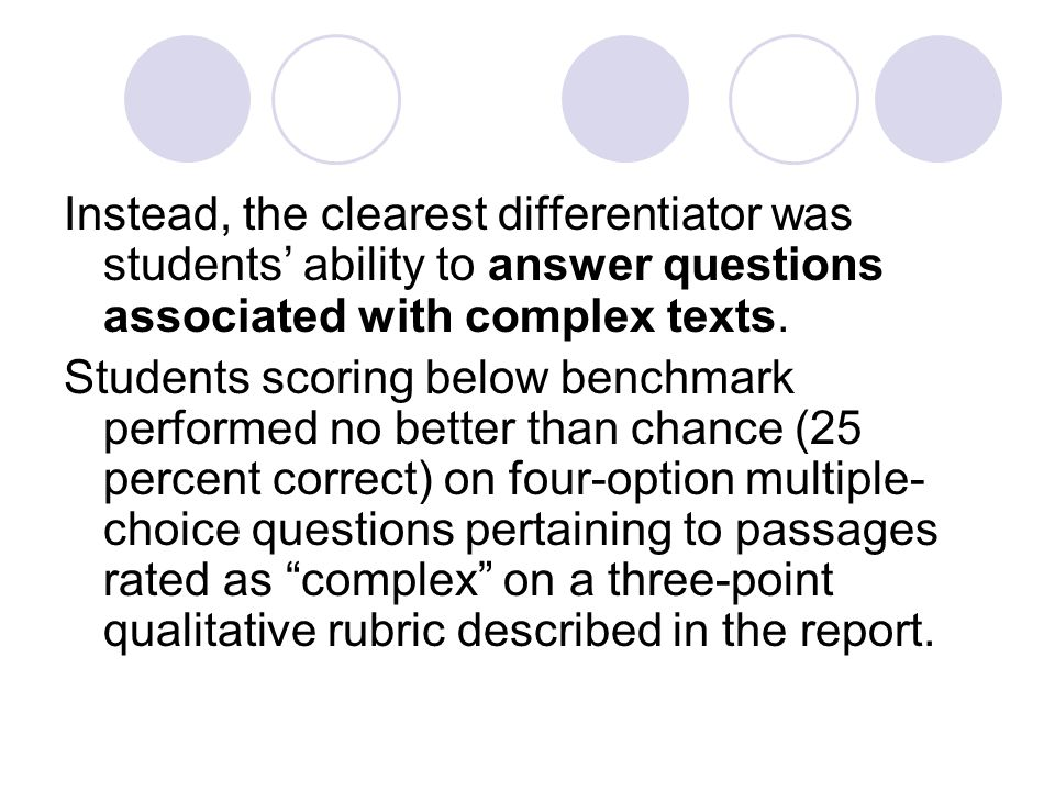 Instead, the clearest differentiator was students ability to answer questions associated with complex texts. Students scoring below benchmark performe