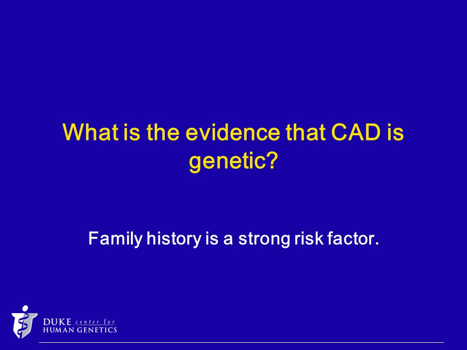 What is the evidence that CAD is genetic Family history is a strong risk factor.