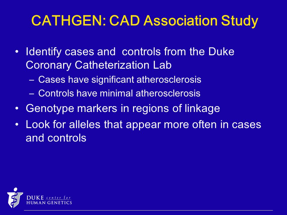 CATHGEN: CAD Association Study Identify cases and controls from the Duke Coronary Catheterization Lab –Cases have significant atherosclerosis –Controls have minimal atherosclerosis Genotype markers in regions of linkage Look for alleles that appear more often in cases and controls