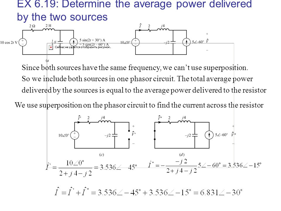 EX 6.19: Determine the average power delivered by the two sources We use superposition on the phasor circuit to find the current across the resistor S