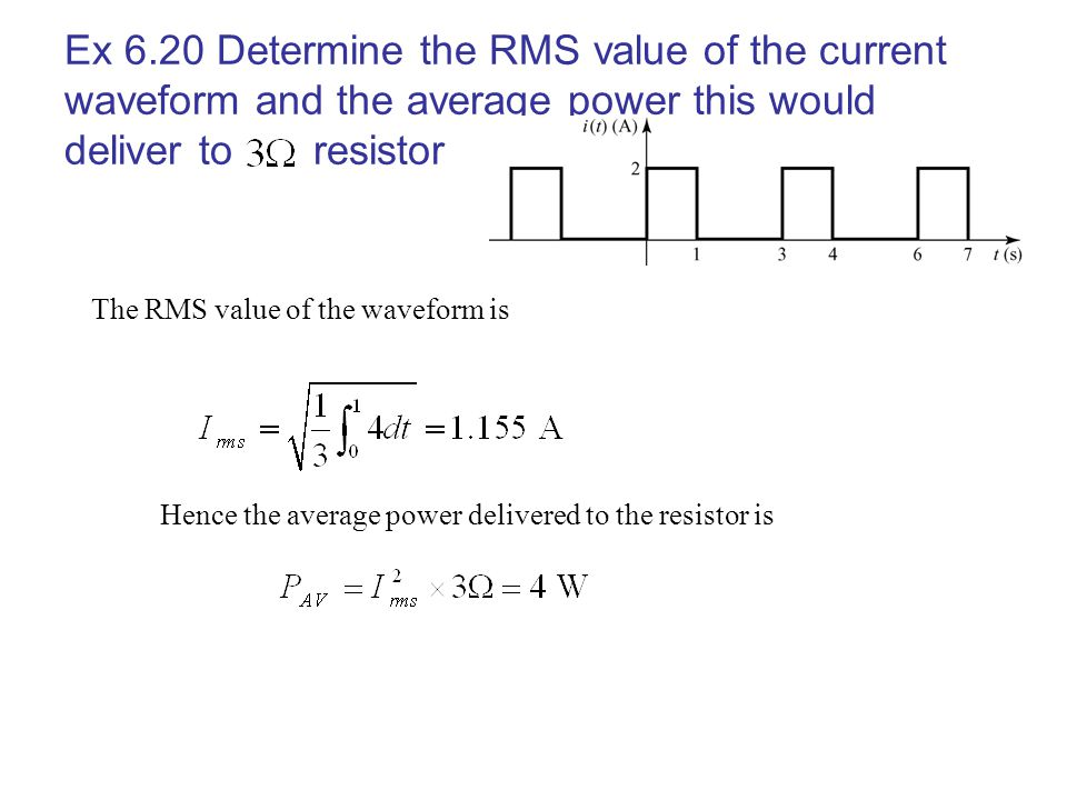 Ex 6.20 Determine the RMS value of the current waveform and the average power this would deliver to resistor The RMS value of the waveform is Hence th