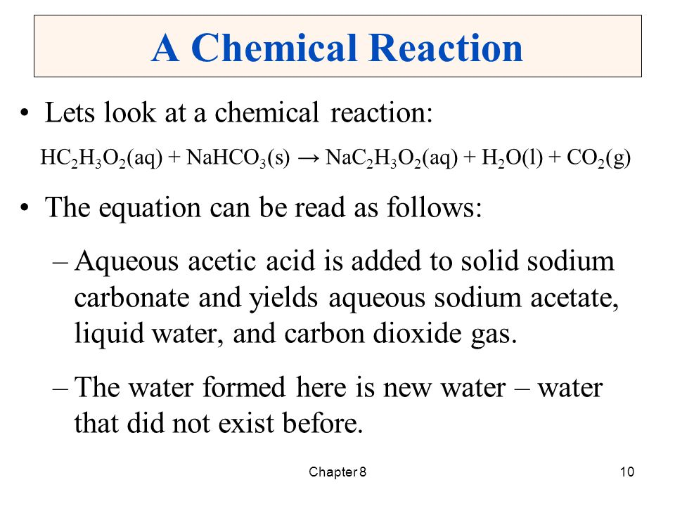 Chapter 810 A Chemical Reaction Lets look at a chemical reaction: HC 2 H 3 O 2 (aq) + NaHCO 3 (s) NaC 2 H 3 O 2 (aq) + H 2 O(l) + CO 2 (g) The equatio