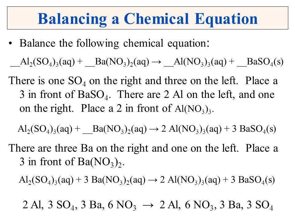 Balancing a Chemical Equation Balance the following chemical equation : __Al 2 (SO 4 ) 3 (aq) + __Ba(NO 3 ) 2 (aq) __Al(NO 3 ) 3 (aq) + __BaSO 4 (s) T