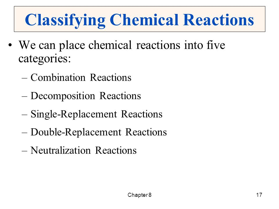 Chapter 817 Classifying Chemical Reactions We can place chemical reactions into five categories: –Combination Reactions –Decomposition Reactions –Sing