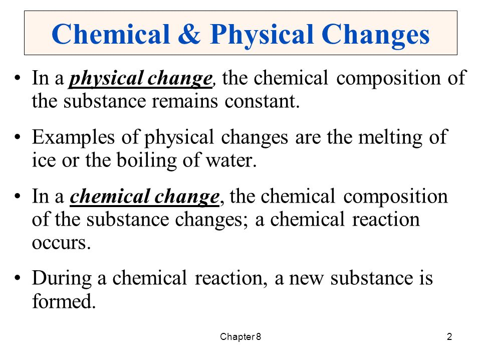 2 Chemical & Physical Changes In a physical change, the chemical composition of the substance remains constant. Examples of physical changes are the m