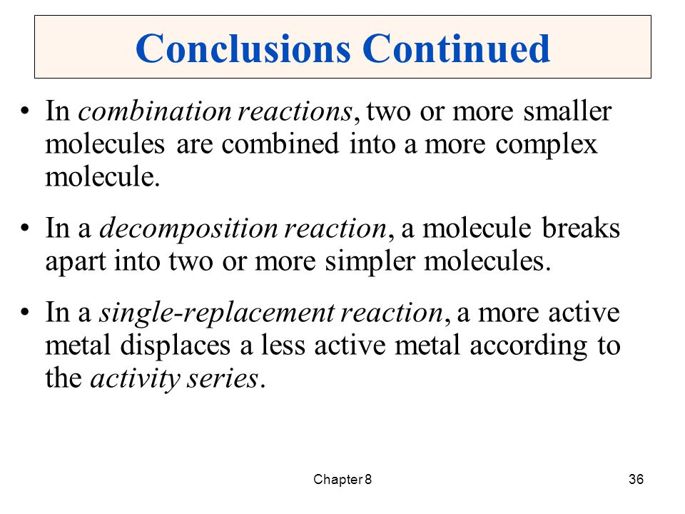 Chapter 836 Conclusions Continued In combination reactions, two or more smaller molecules are combined into a more complex molecule. In a decompositio