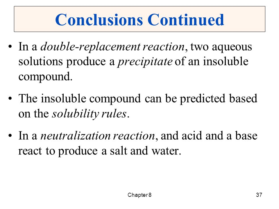 Chapter 837 Conclusions Continued In a double-replacement reaction, two aqueous solutions produce a precipitate of an insoluble compound. The insolubl