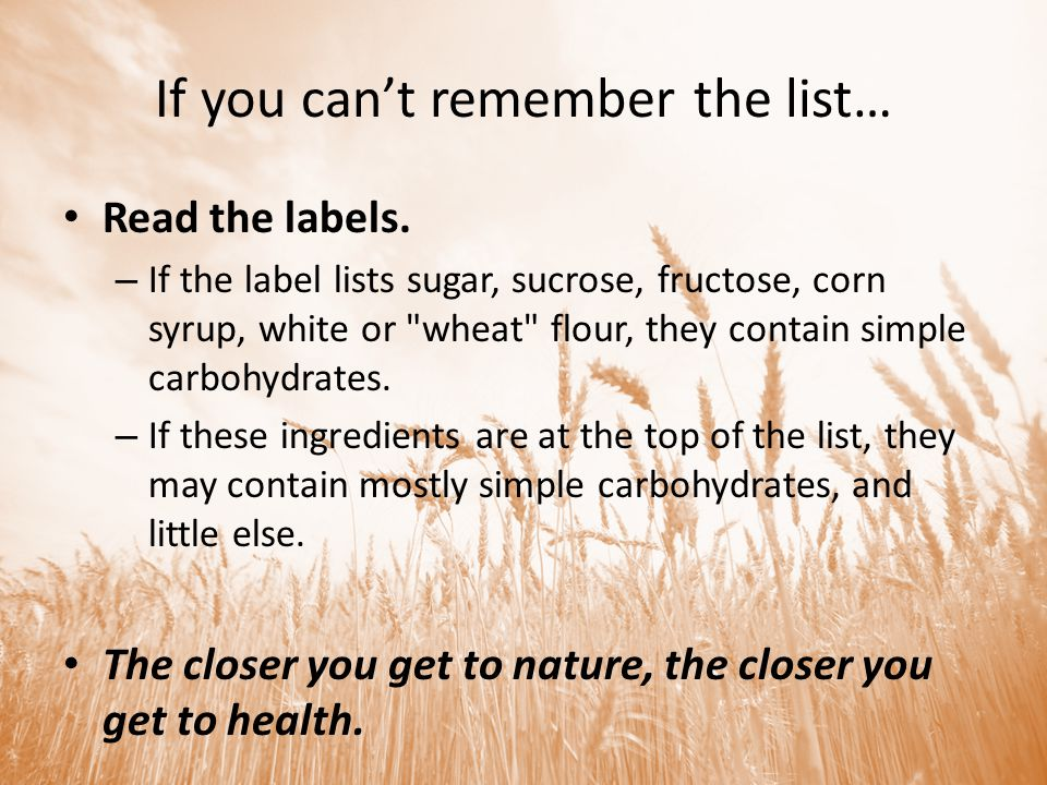If you cant remember the list… Read the labels. – If the label lists sugar, sucrose, fructose, corn syrup, white or
