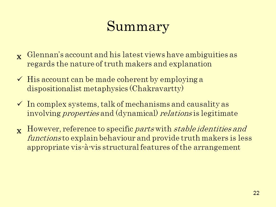 22 Summary Glennans account and his latest views have ambiguities as regards the nature of truth makers and explanation His account can be made coherent by employing a dispositionalist metaphysics (Chakravartty) In complex systems, talk of mechanisms and causality as involving properties and (dynamical) relations is legitimate However, reference to specific parts with stable identities and functions to explain behaviour and provide truth makers is less appropriate vis-à-vis structural features of the arrangement