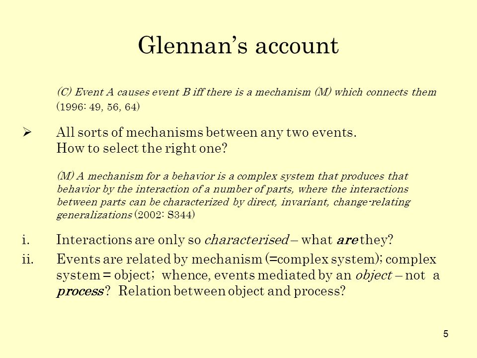 5 Glennans account (C) Event A causes event B iff there is a mechanism (M) which connects them (1996: 49, 56, 64) All sorts of mechanisms between any