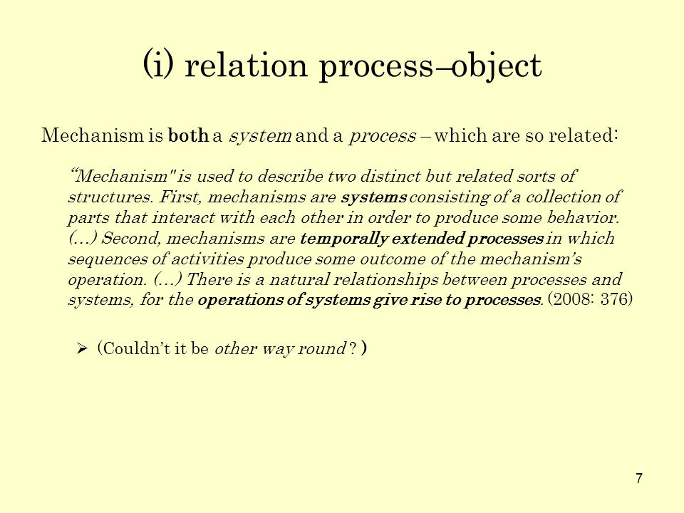 7 (i) relation process – object Mechanism is both a system and a process – which are so related: Mechanism is used to describe two distinct but related sorts of structures.