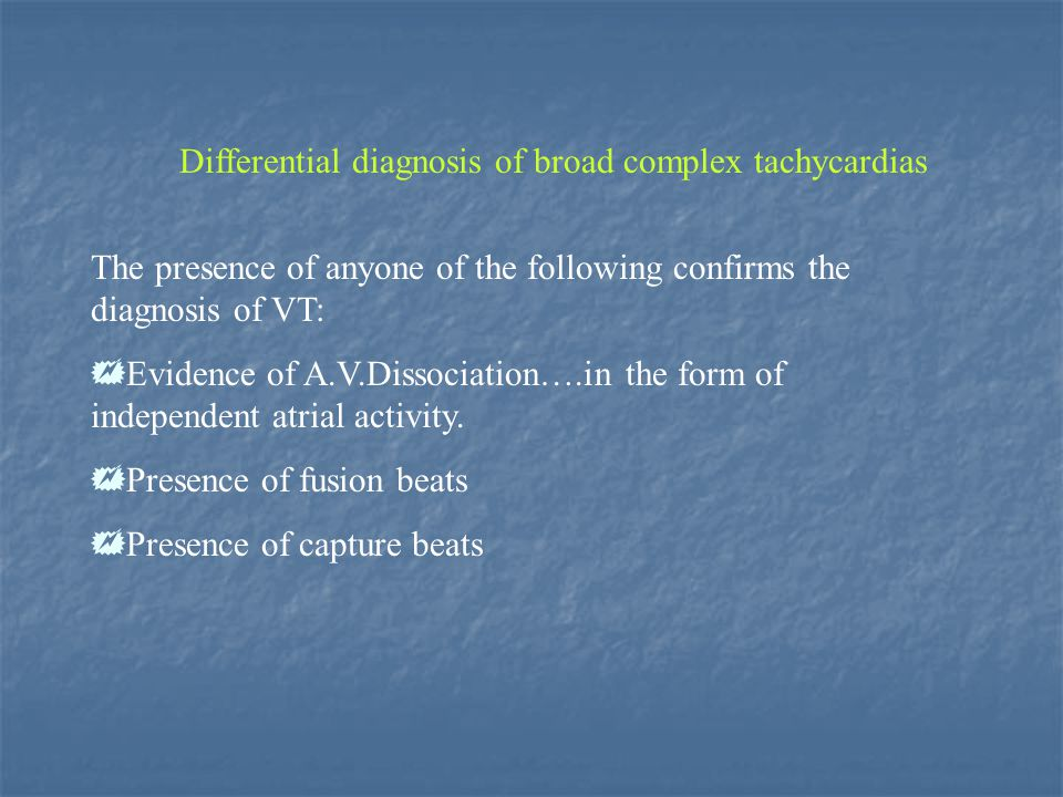 Differential diagnosis of broad complex tachycardias The presence of anyone of the following confirms the diagnosis of VT: Evidence of A.V.Dissociatio