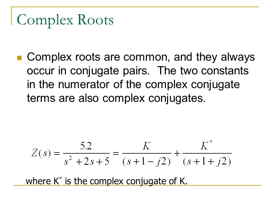 Complex Roots Complex roots are common, and they always occur in conjugate pairs. The two constants in the numerator of the complex conjugate terms ar
