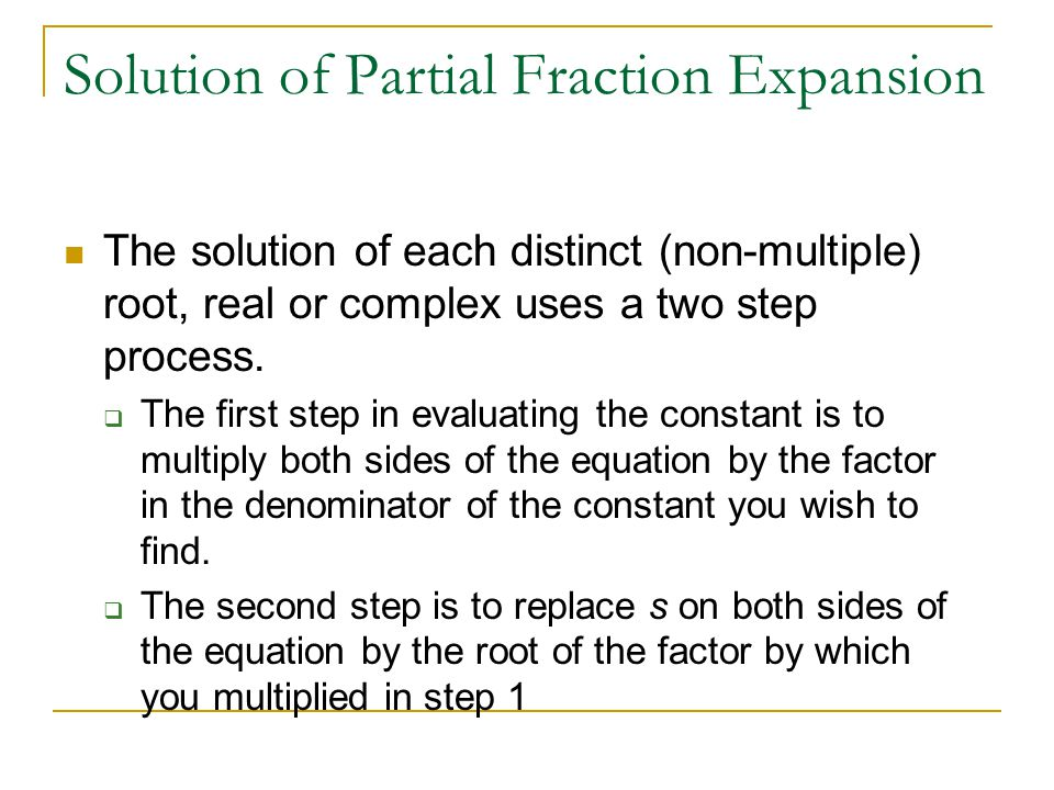 Solution of Partial Fraction Expansion The solution of each distinct (non-multiple) root, real or complex uses a two step process. The first step in e