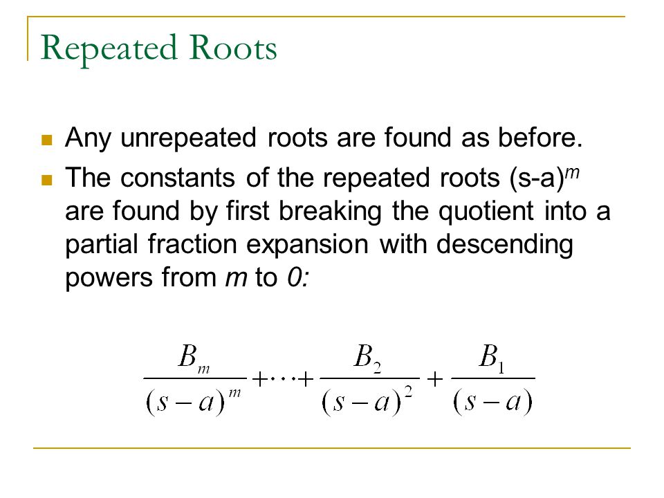 Repeated Roots Any unrepeated roots are found as before. The constants of the repeated roots (s-a) m are found by first breaking the quotient into a p