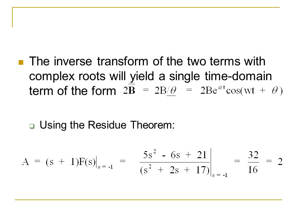 The inverse transform of the two terms with complex roots will yield a single time-domain term of the form Using the Residue Theorem: