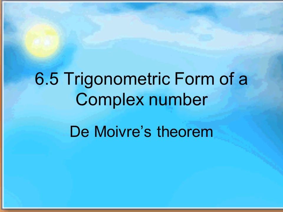 6.5 Trigonometric Form of a Complex number De Moivres theorem