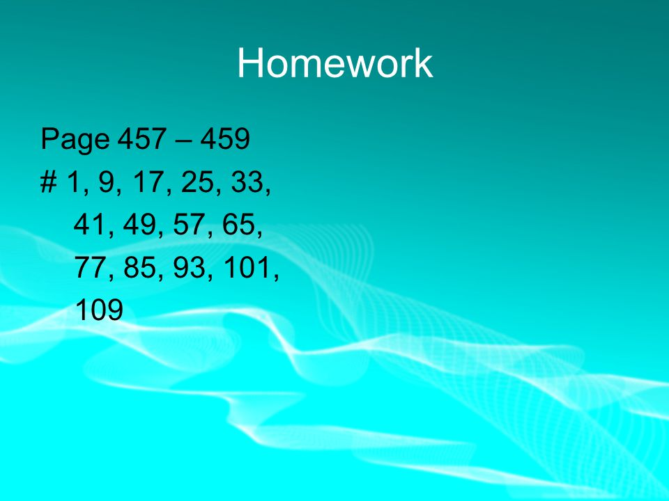 Homework Page 457 – 459 #1, 9, 17, 25, 33, 41, 49, 57, 65, 77, 85, 93, 101, 109