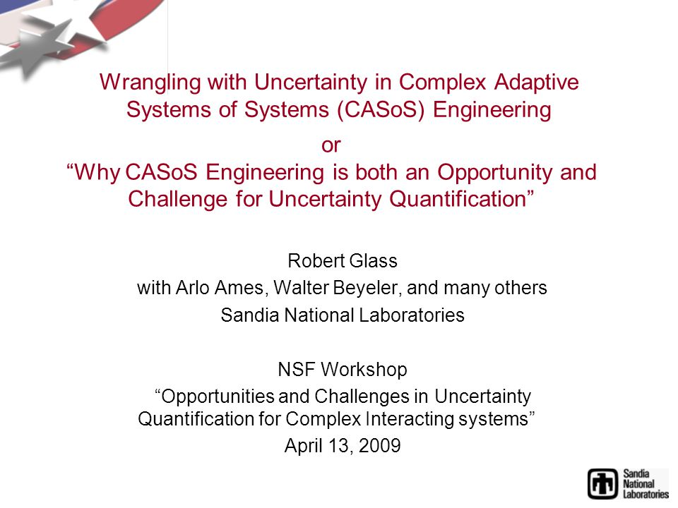 Wrangling with Uncertainty in Complex Adaptive Systems of Systems (CASoS) Engineering Robert Glass with Arlo Ames, Walter Beyeler, and many others Sandia National Laboratories NSF Workshop Opportunities and Challenges in Uncertainty Quantification for Complex Interacting systems April 13, 2009 or Why CASoS Engineering is both an Opportunity and Challenge for Uncertainty Quantification