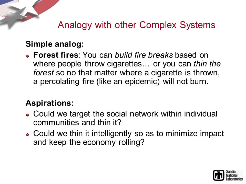 Analogy with other Complex Systems Simple analog: Forest fires: You can build fire breaks based on where people throw cigarettes… or you can thin the forest so no that matter where a cigarette is thrown, a percolating fire (like an epidemic) will not burn.