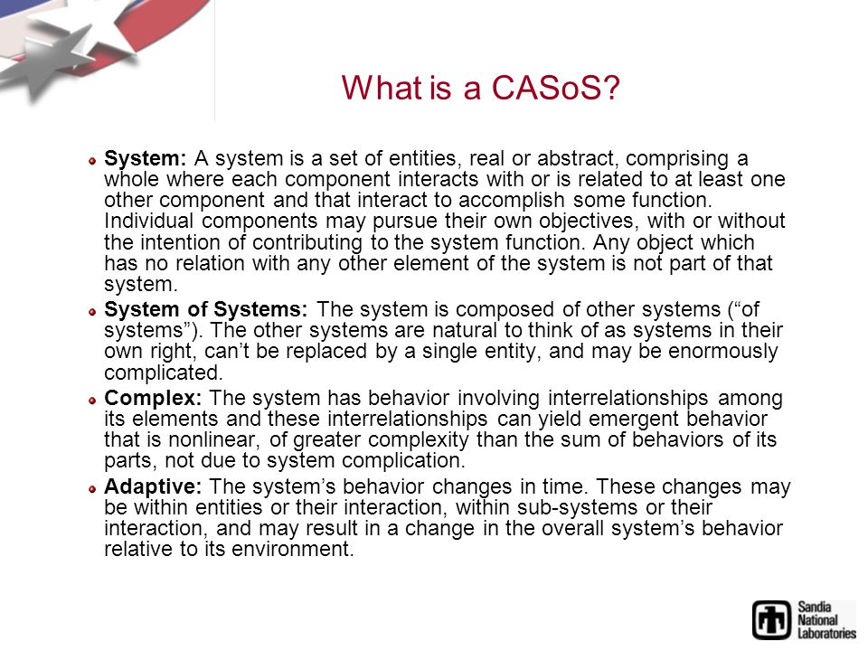 What is a CASoS? System: A system is a set of entities, real or abstract, comprising a whole where each component interacts with or is related to at l