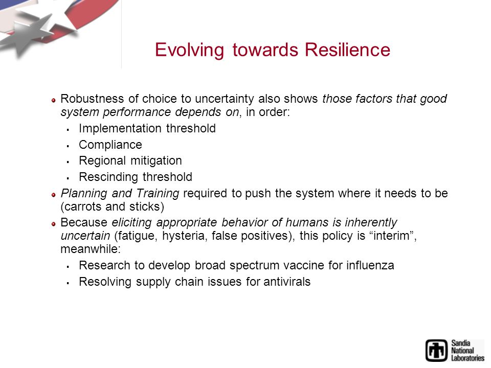 Evolving towards Resilience Robustness of choice to uncertainty also shows those factors that good system performance depends on, in order: Implementation threshold Compliance Regional mitigation Rescinding threshold Planning and Training required to push the system where it needs to be (carrots and sticks) Because eliciting appropriate behavior of humans is inherently uncertain (fatigue, hysteria, false positives), this policy is interim, meanwhile: Research to develop broad spectrum vaccine for influenza Resolving supply chain issues for antivirals