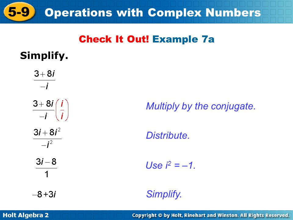 Holt Algebra 2 5-9 Operations with Complex Numbers Simplify. Multiply by the conjugate. Distribute. Simplify. Use i 2 = –1. Check It Out! Example 7a