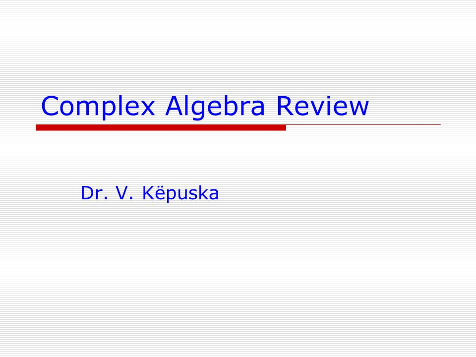 11 June 2014Veton Këpuska2 Complex Algebra Elements Definitions: Note: Real numbers can be thought of as complex numbers with imaginary part equal to zero.