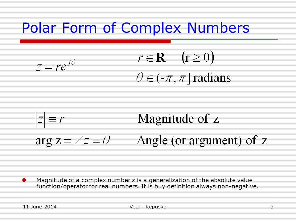 11 June 2014Veton Këpuska6 Polar Form of Complex Numbers Conversion between polar and rectangular (Cartesian) forms.