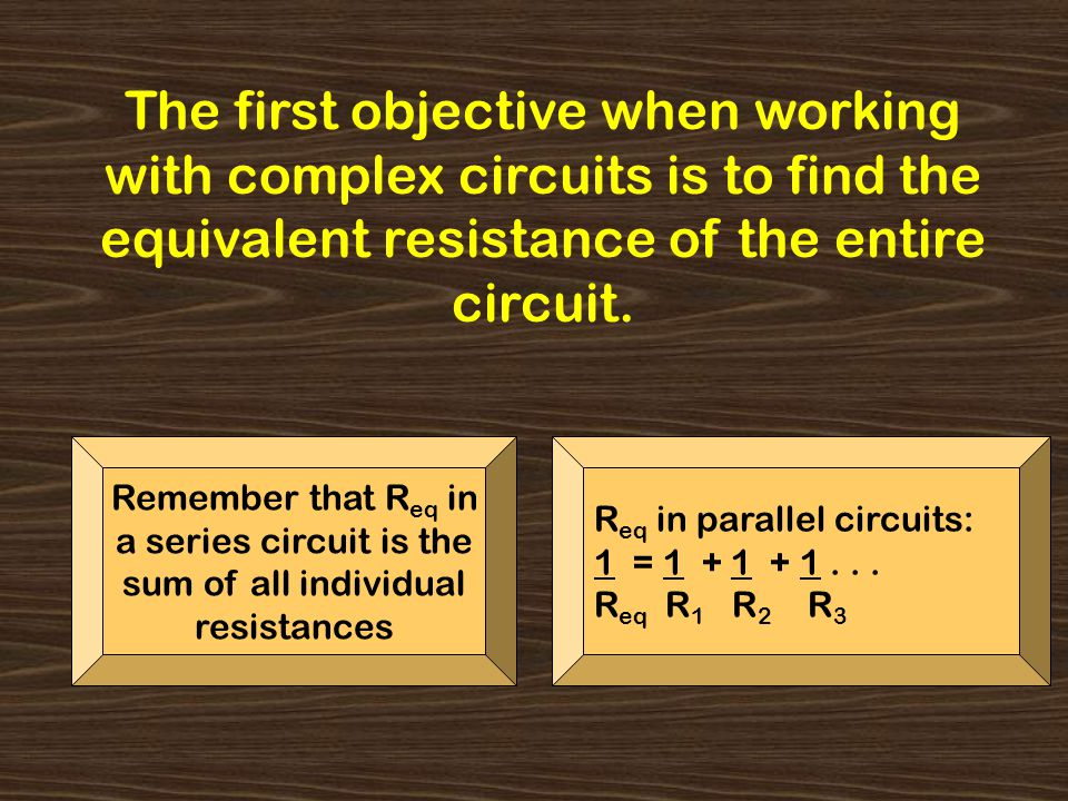 The first objective when working with complex circuits is to find the equivalent resistance of the entire circuit. Remember that R eq in a series circ