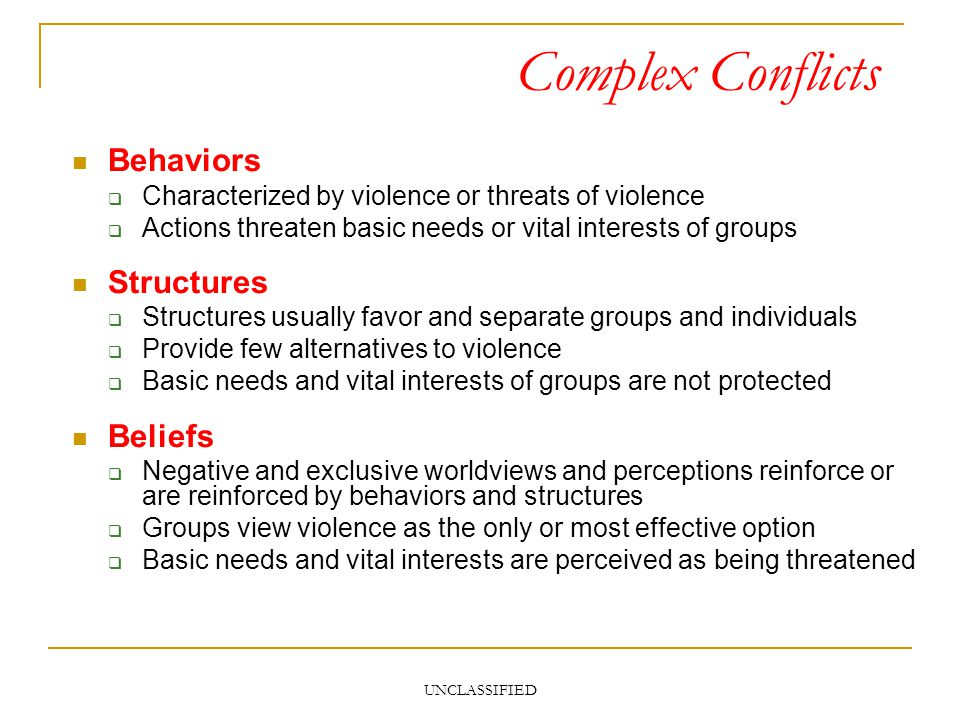 UNCLASSIFIED Complex Conflicts Behaviors Characterized by violence or threats of violence Actions threaten basic needs or vital interests of groups St
