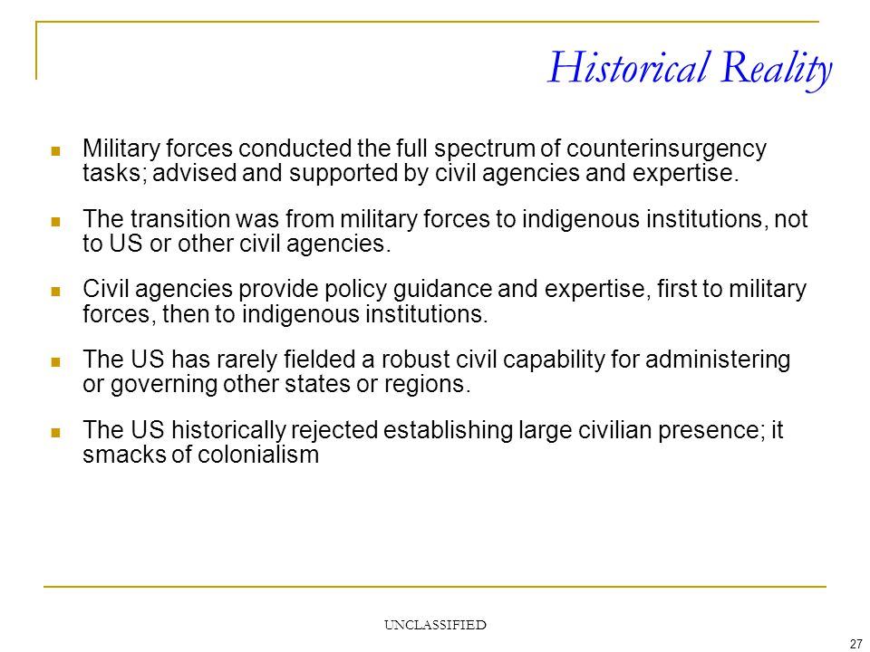 UNCLASSIFIED 27 Historical Reality Military forces conducted the full spectrum of counterinsurgency tasks; advised and supported by civil agencies and