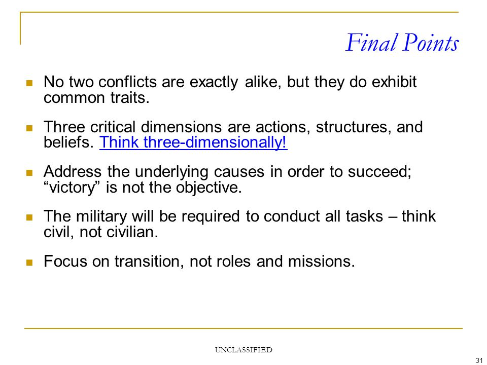 UNCLASSIFIED 31 Final Points No two conflicts are exactly alike, but they do exhibit common traits. Three critical dimensions are actions, structures,