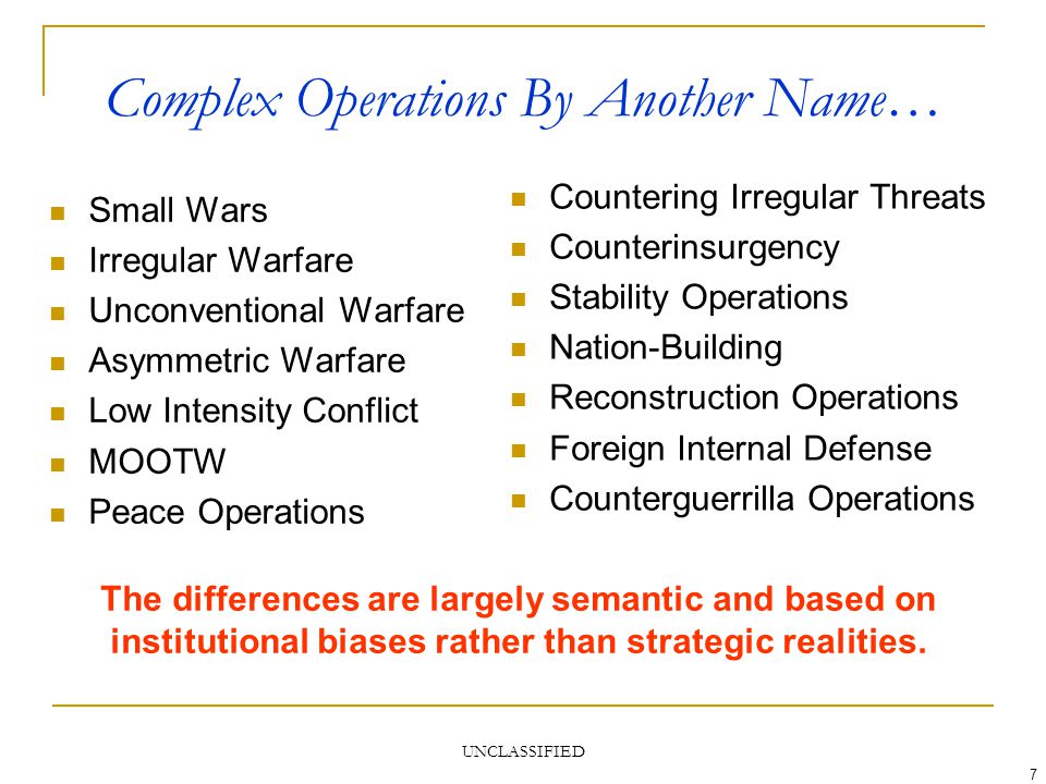 UNCLASSIFIED 7 Complex Operations By Another Name… Small Wars Irregular Warfare Unconventional Warfare Asymmetric Warfare Low Intensity Conflict MOOTW